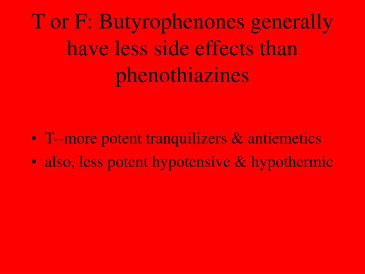 T or F: Butyrophenones generally have less side effects than phenothiazines