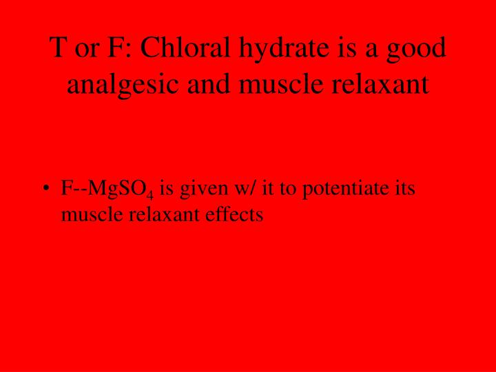 T or F: Chloral hydrate is a good analgesic and muscle relaxant