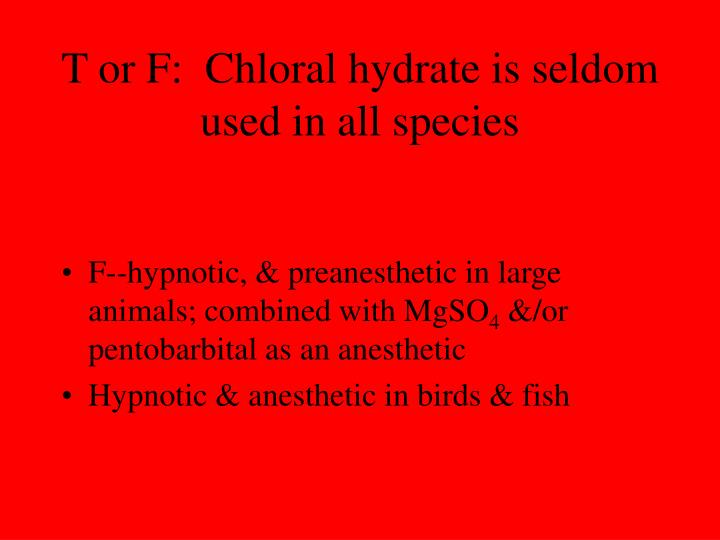 T or F:  Chloral hydrate is seldom used in all species