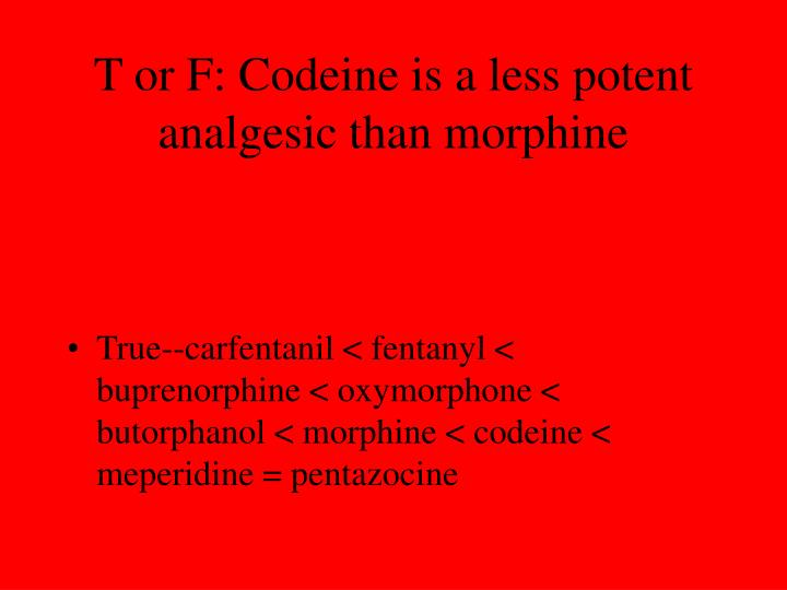 T or F: Codeine is a less potent analgesic than morphine