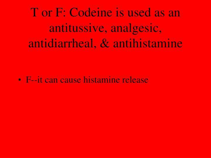 T or F: Codeine is used as an antitussive, analgesic, antidiarrheal, & antihistamine