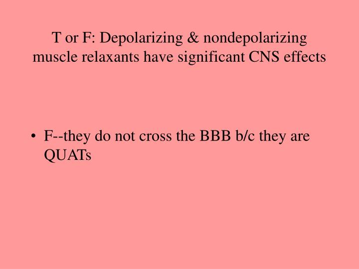 T or F: Depolarizing & nondepolarizing muscle relaxants have significant CNS effects