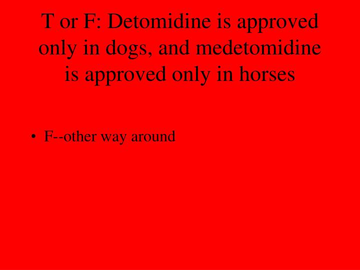 T or F: Detomidine is approved only in dogs, and medetomidine is approved only in horses