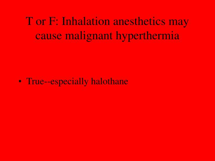 T or F: Inhalation anesthetics may cause malignant hyperthermia