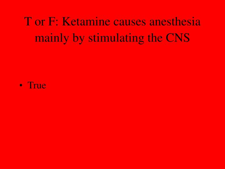 T or F: Ketamine causes anesthesia mainly by stimulating the CNS