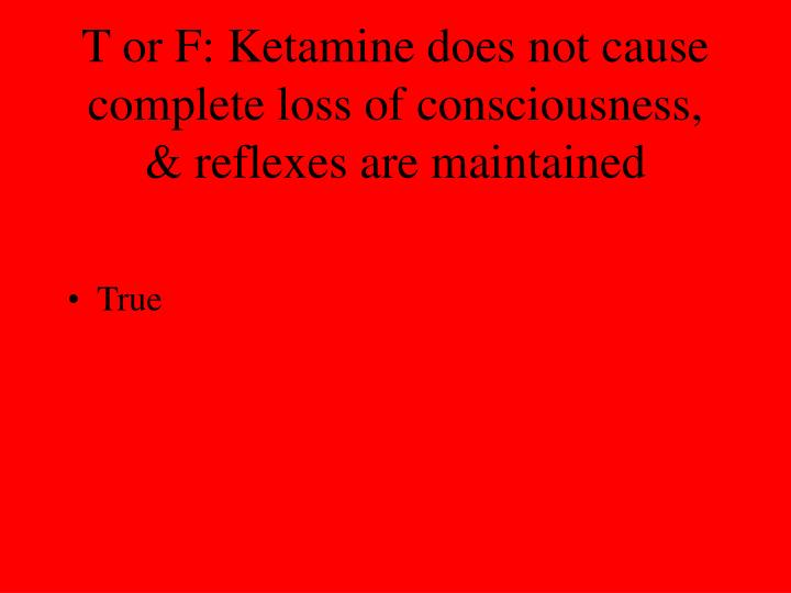 T or F: Ketamine does not cause complete loss of consciousness, & reflexes are maintained