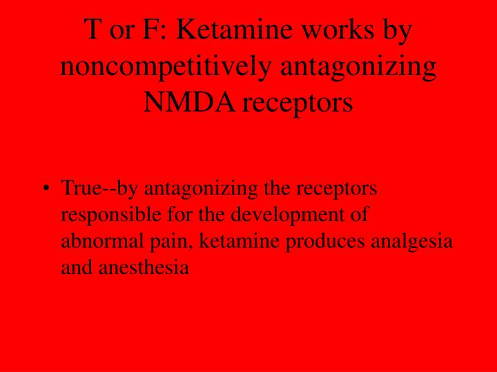 T or F: Ketamine works by noncompetitively antagonizing NMDA receptors