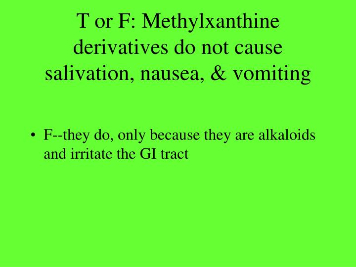 T or F: Methylxanthine derivatives do not cause salivation, nausea, & vomiting