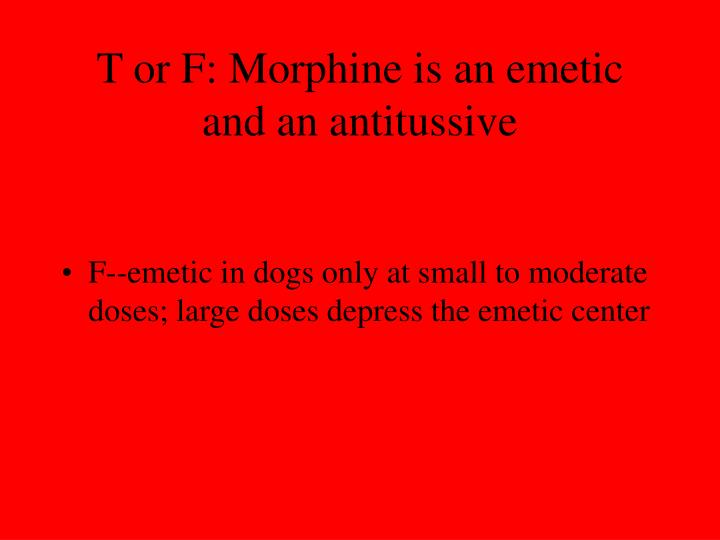 T or F: Morphine is an emetic and an antitussive