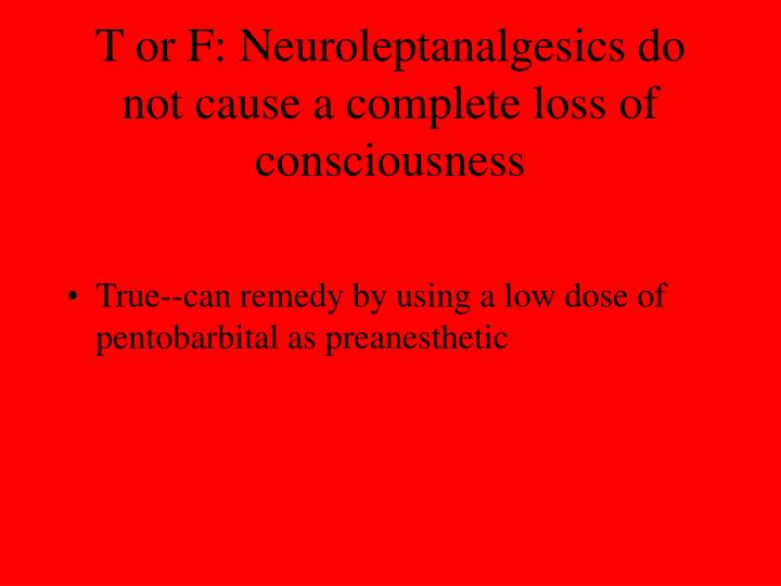 T or F: Neuroleptanalgesics do not cause a complete loss of consciousness