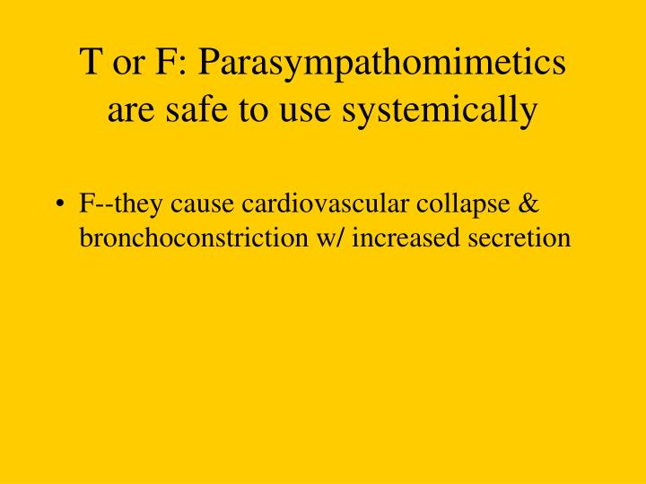 T or F: Parasympathomimetics are safe to use systemically