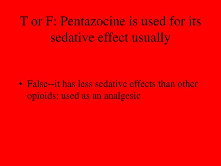 T or F: Pentazocine is used for its sedative effect usually