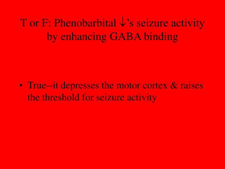 T or F: Phenobarbital