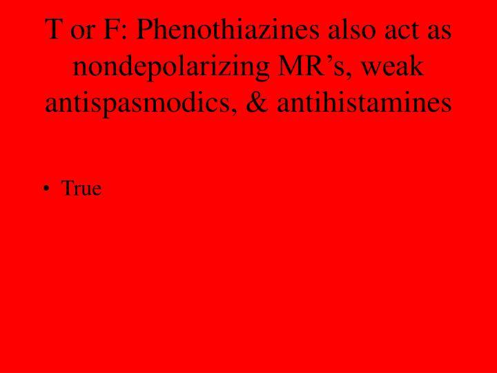 T or F: Phenothiazines also act as nondepolarizing MR's, weak antispasmodics, & antihistamines