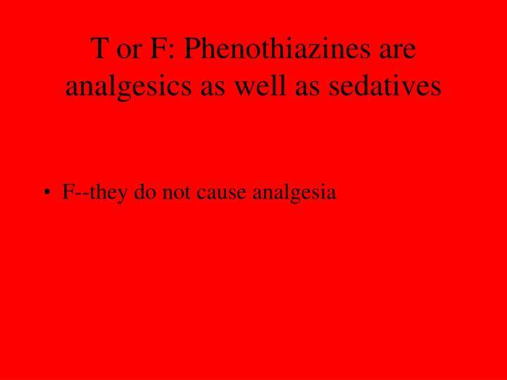 T or F: Phenothiazines are analgesics as well as sedatives
