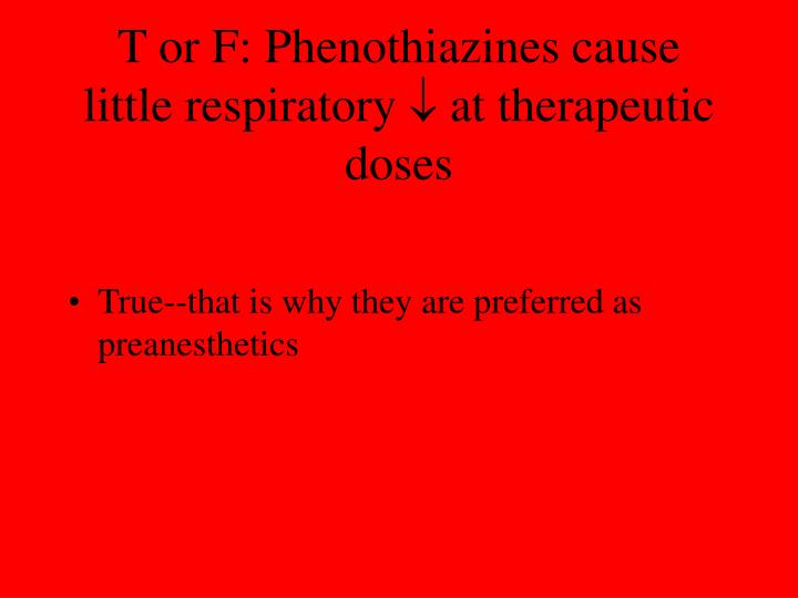 T or F: Phenothiazines cause little respiratory