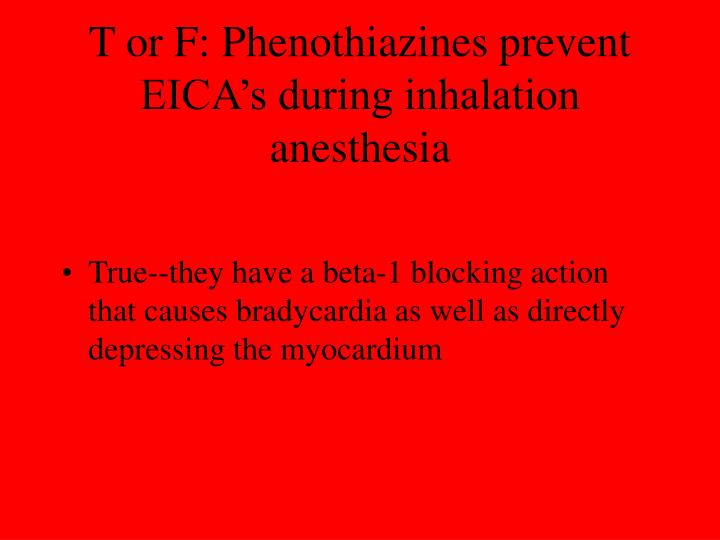 T or F: Phenothiazines prevent EICA's during inhalation anesthesia