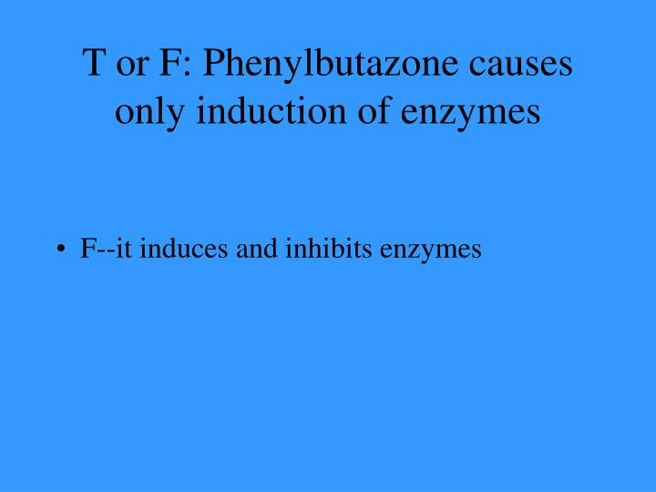 T or F: Phenylbutazone causes only induction of enzymes