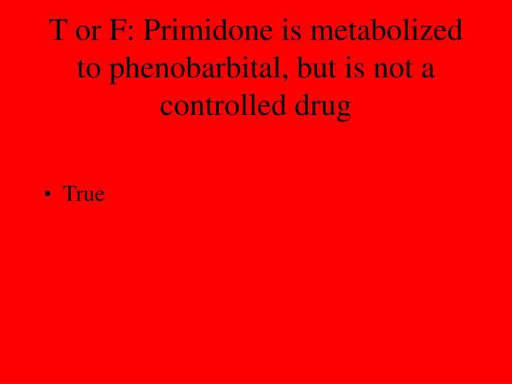 T or F: Primidone is metabolized to phenobarbital, but is not a controlled drug