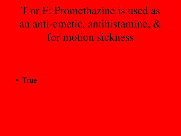 T or F: Promethazine is used as an anti-emetic, antihistamine, & for motion sickness