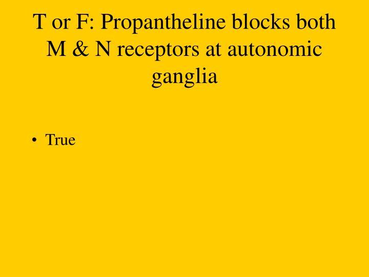 T or F: Propantheline blocks both M & N receptors at autonomic ganglia