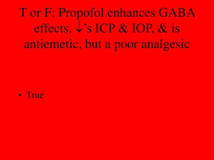 T or F: Propofol enhances GABA effects,