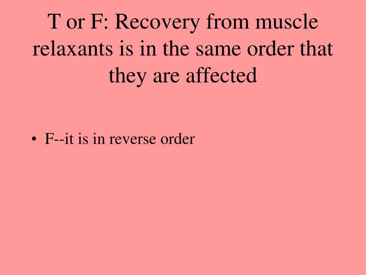 T or F: Recovery from muscle relaxants is in the same order that they are affected