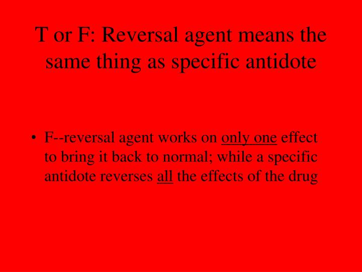 T or F: Reversal agent means the same thing as specific antidote
