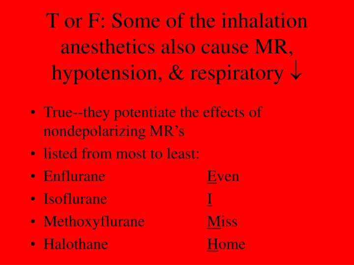 T or F: Some of the inhalation anesthetics also cause MR, hypotension, & respiratory