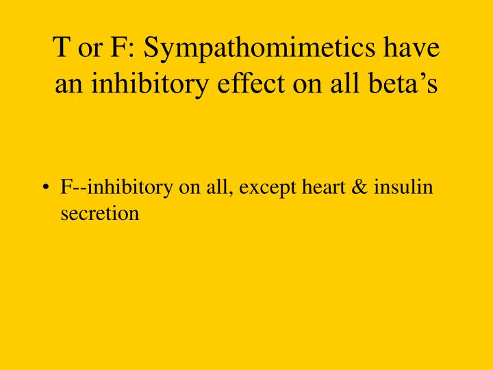 T or F: Sympathomimetics have an inhibitory effect on all beta's