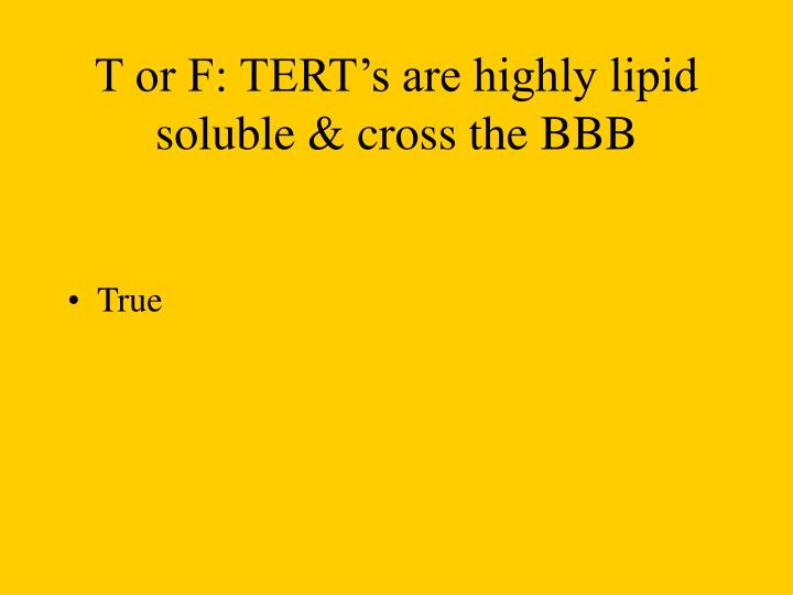 T or F: TERT's are highly lipid soluble & cross the BBB