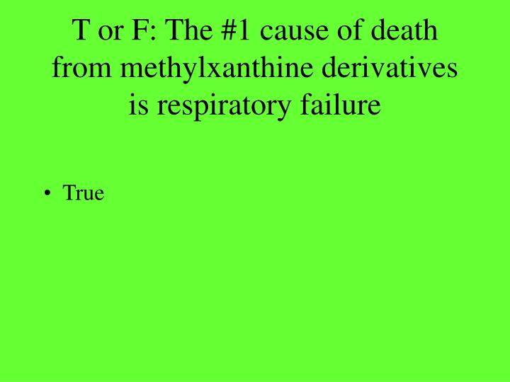 T or F: The #1 cause of death from methylxanthine derivatives is respiratory failure