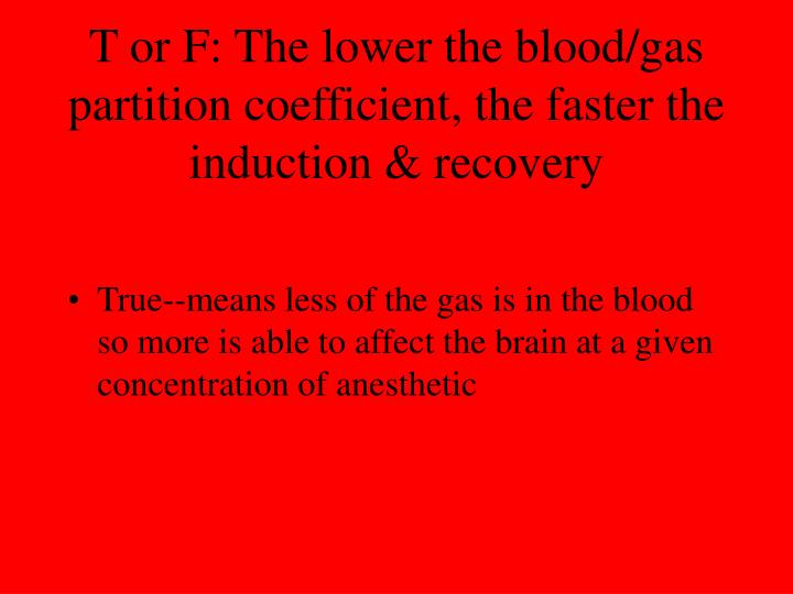T or F: The lower the blood/gas partition coefficient, the faster the induction & recovery