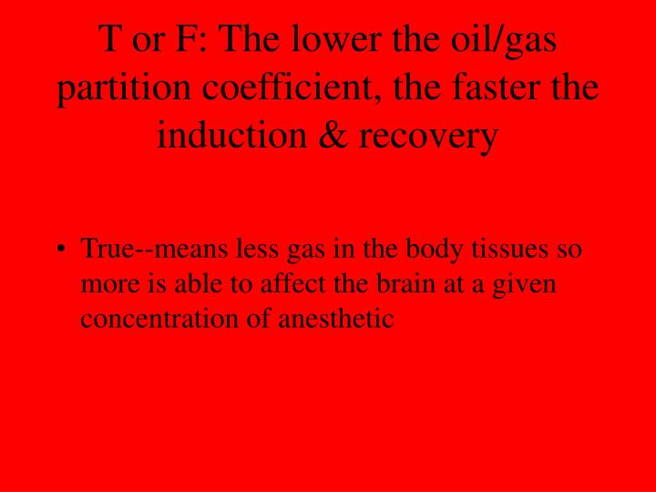 T or F: The lower the oil/gas partition coefficient, the faster the induction & recovery