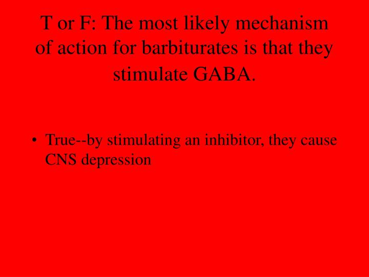 T or F: The most likely mechanism of action for barbiturates is that they stimulate GABA.