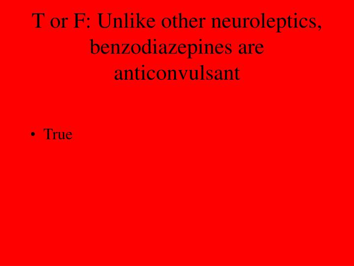 T or F: Unlike other neuroleptics, benzodiazepines are anticonvulsant