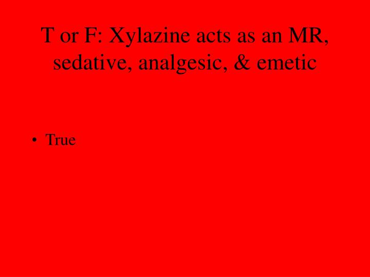 T or F: Xylazine acts as an MR, sedative, analgesic, & emetic