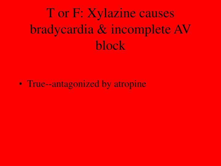T or F: Xylazine causes bradycardia & incomplete AV block
