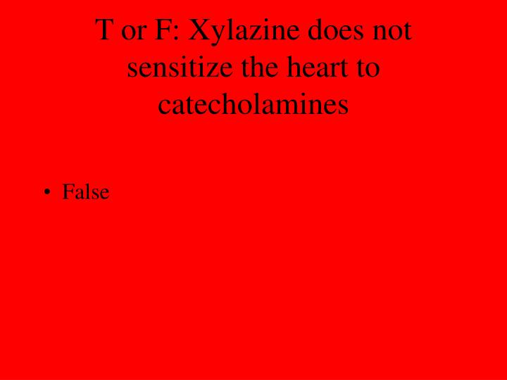 T or F: Xylazine does not sensitize the heart to catecholamines
