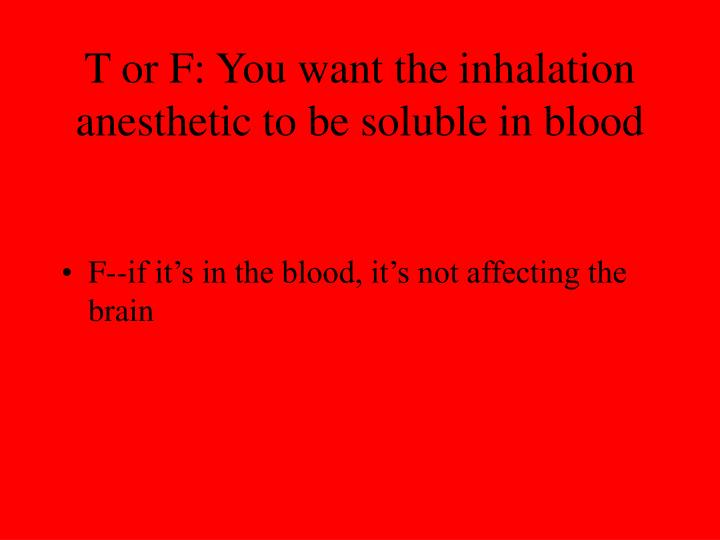 T or F: You want the inhalation anesthetic to be soluble in blood