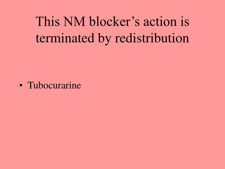 This NM blocker's action is terminated by redistribution