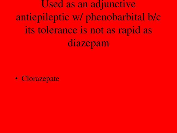 Used as an adjunctive antiepileptic w/ phenobarbital b/c its tolerance is not as rapid as diazepam