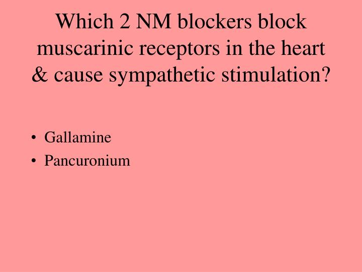 Which 2 NM blockers block muscarinic receptors in the heart & cause sympathetic stimulation?