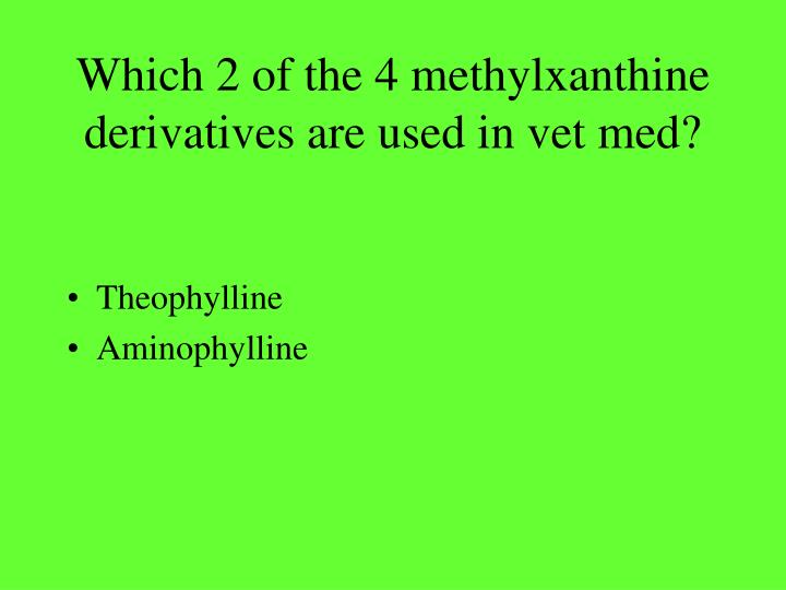 Which 2 of the 4 methylxanthine derivatives are used in vet med?