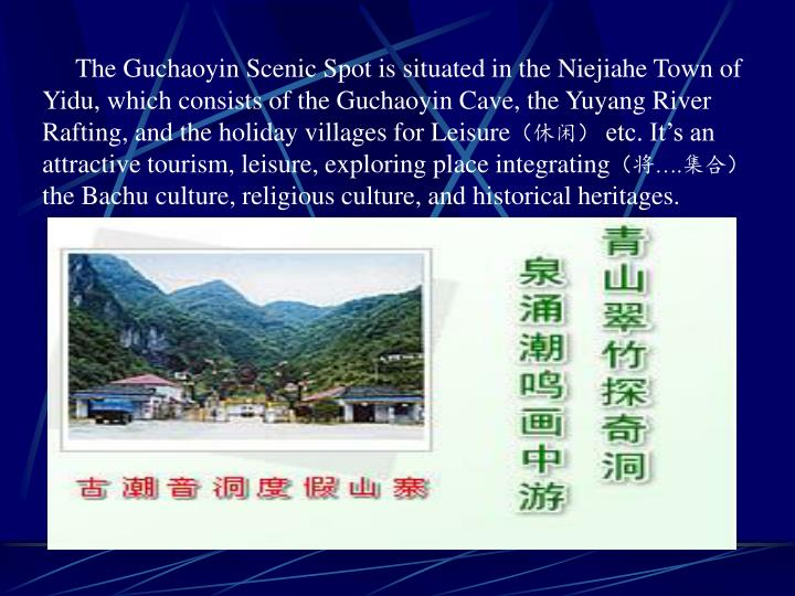 The Guchaoyin Scenic Spot is situated in the Niejiahe Town of Yidu, which consists of the Guchaoyin Cave, the Yuyang River Rafting, and the holiday villages for Leisure