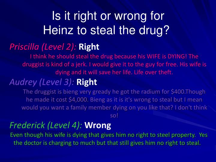 should heinz steal the drug So heinz got desperate and broke into the man's store to steal the drug for his wife should heinz have broken into the store to steal the drug for his wife why or why not.