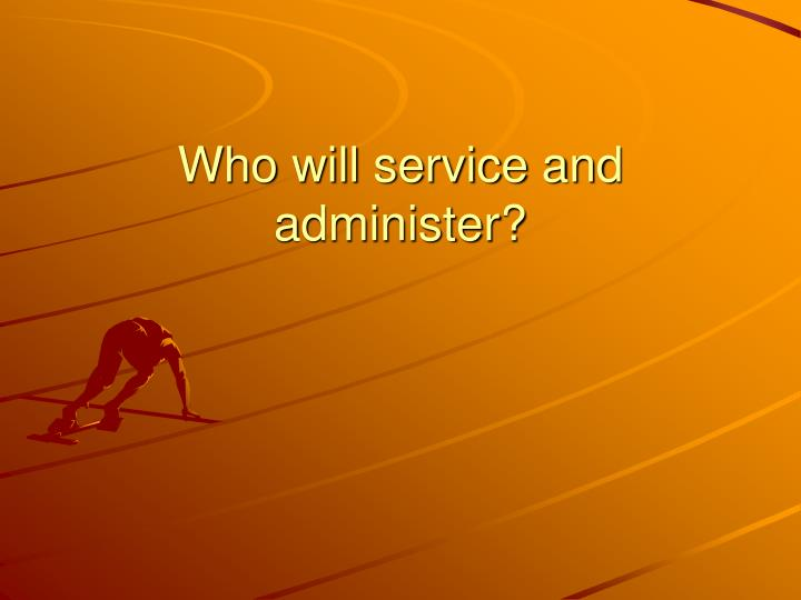 Who will service and administer?