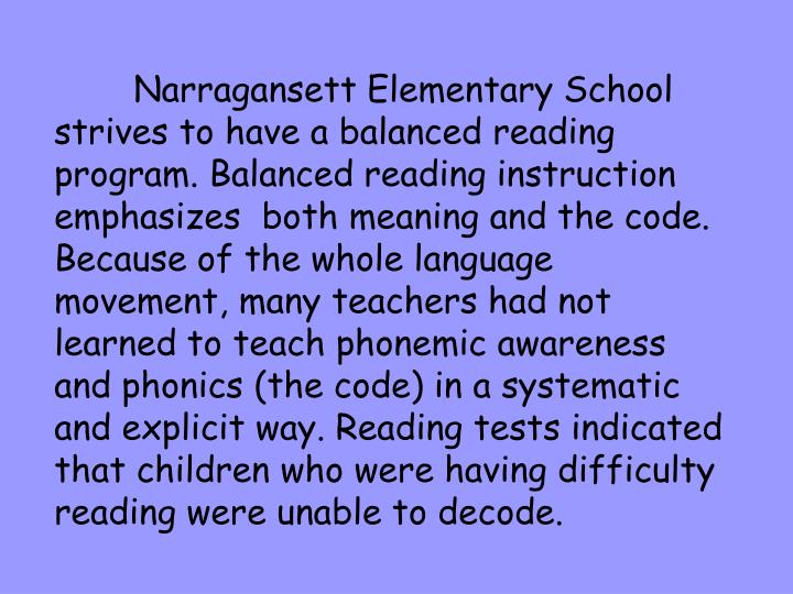 Narragansett Elementary School strives to have a balanced reading program. Balanced reading instruction emphasizes  both meaning and the code. Because of the whole language movement, many teachers had not learned to teach phonemic awareness and phonics (the code) in a systematic and explicit way. Reading tests indicated that children who were having difficulty reading were unable to decode.