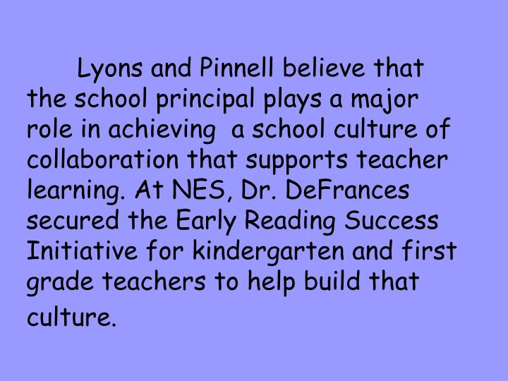 Lyons and Pinnell believe that the school principal plays a major role in achieving  a school culture of collaboration that supports teacher learning. At NES, Dr. DeFrances secured the Early Reading Success Initiative for kindergarten and first grade teachers to help build that culture.