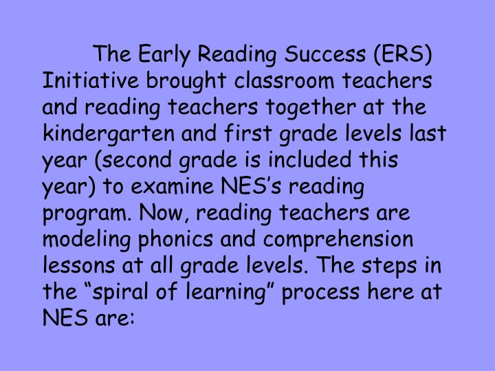 """The Early Reading Success (ERS) Initiative brought classroom teachers and reading teachers together at the kindergarten and first grade levels last year (second grade is included this year) to examine NES's reading program. Now, reading teachers are modeling phonics and comprehension lessons at all grade levels. The steps in the """"spiral of learning"""" process here at NES are:"""